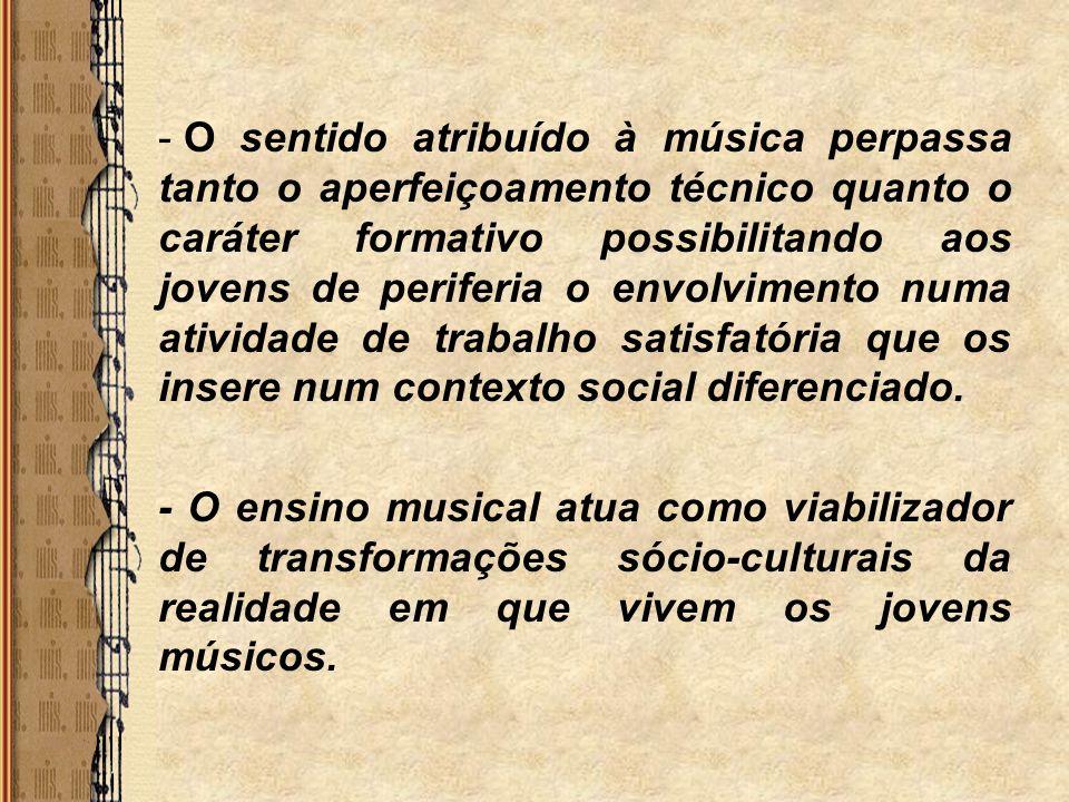 - O sentido atribuído à música perpassa tanto o aperfeiçoamento técnico quanto o caráter formativo possibilitando aos jovens de periferia o envolvimen