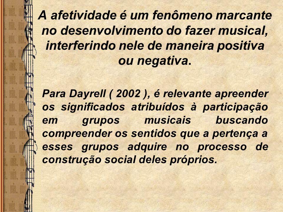 A afetividade é um fenômeno marcante no desenvolvimento do fazer musical, interferindo nele de maneira positiva ou negativa. Para Dayrell ( 2002 ), é