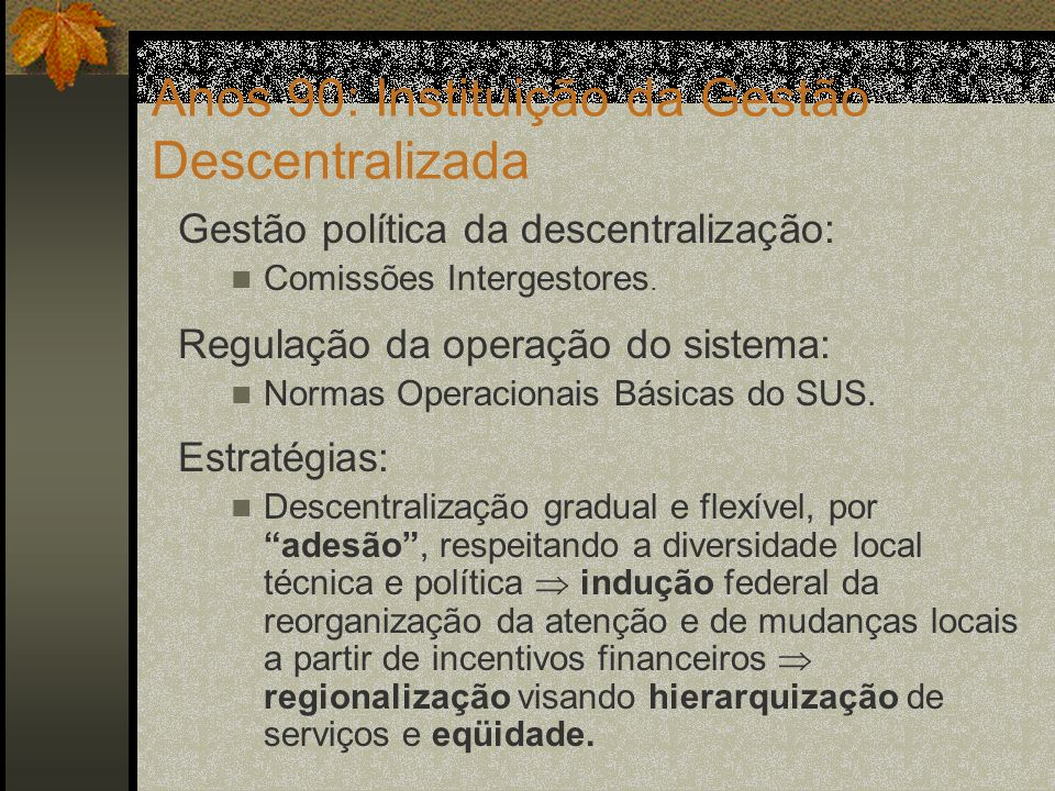 Pacto pela Saúde 2006 Mudanças na gestão política da descentralização: Incorporação da questão federativa (reconhecimento da diversidade e da autonomia local na eleição de prioridades, descentralização das decisões quanto à alocação dos recursos nas regiões, financiamento tripartite).