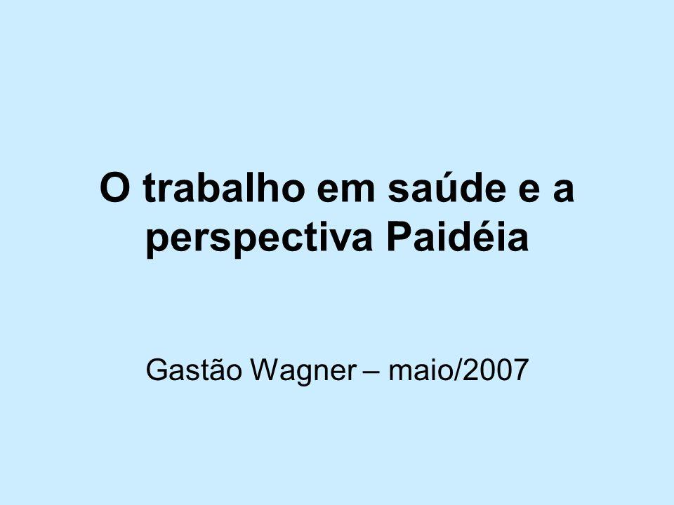 O trabalho em saúde e a perspectiva Paidéia Gastão Wagner – maio/2007