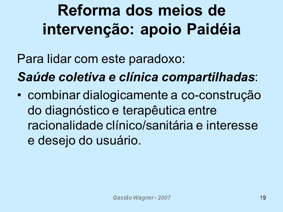 Gastão Wagner - 200719 Reforma dos meios de intervenção: apoio Paidéia Para lidar com este paradoxo: Saúde coletiva e clínica compartilhadas: combinar