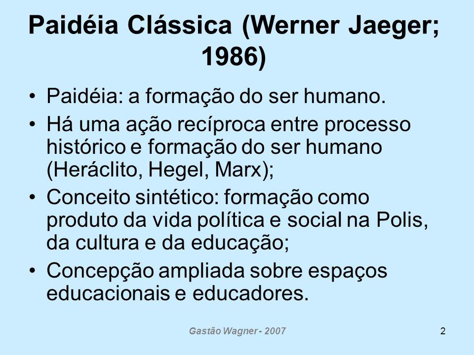 Gastão Wagner - 20072 Paidéia Clássica (Werner Jaeger; 1986) Paidéia: a formação do ser humano. Há uma ação recíproca entre processo histórico e forma