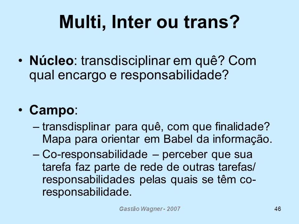 Gastão Wagner - 200746 Multi, Inter ou trans? Núcleo: transdisciplinar em quê? Com qual encargo e responsabilidade? Campo: –transdisplinar para quê, c