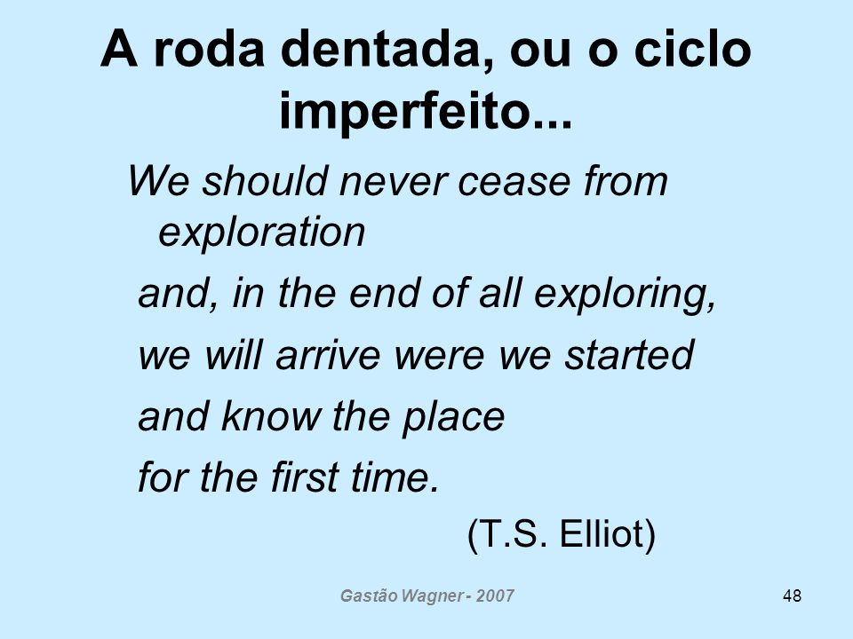 Gastão Wagner - 200748 A roda dentada, ou o ciclo imperfeito... We should never cease from exploration and, in the end of all exploring, we will arriv