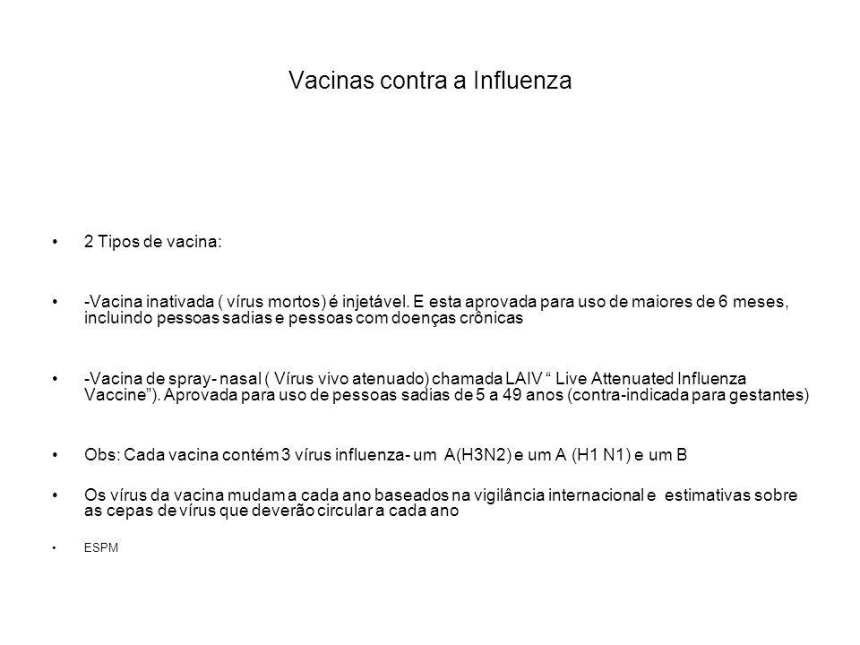 Vacinas contra influenza utilizadas no Brasil No Brasil utilizam-se vacinas inativadas:[Estas vacinas diferem quanto aos componentes da partícula viral presentes na vacina] 3 tipos: -Virus inteiros, partícula viral inteira.elevada imunogenicidade; + reatogênica; não está indicada para menores de 12 anos de idade, devido a freqüência de reações febris -vacina fracionada ou split, fragmentada e purificada de forma a conter os antígenos de superfície do vírus e nucleoproteinas virais[ uso aprovado para menores de 8 anos de idade] -vacina sub-unitária, que contém apenas as proteínas de superfície hemaglutinina e neuraminidase ESPM