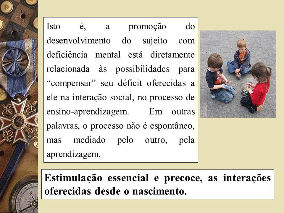 Isto é, a promoção do desenvolvimento do sujeito com deficiência mental está diretamente relacionada às possibilidades para compensar seu déficit ofer