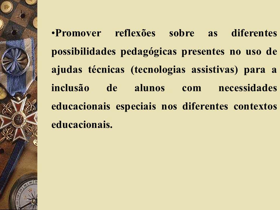 Promover reflexões sobre as diferentes possibilidades pedagógicas presentes no uso de ajudas técnicas (tecnologias assistivas) para a inclusão de alun