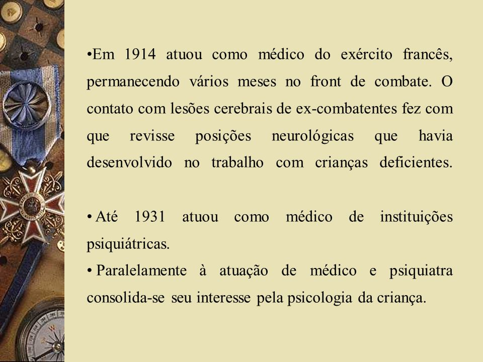 Em 1914 atuou como médico do exército francês, permanecendo vários meses no front de combate. O contato com lesões cerebrais de ex-combatentes fez com