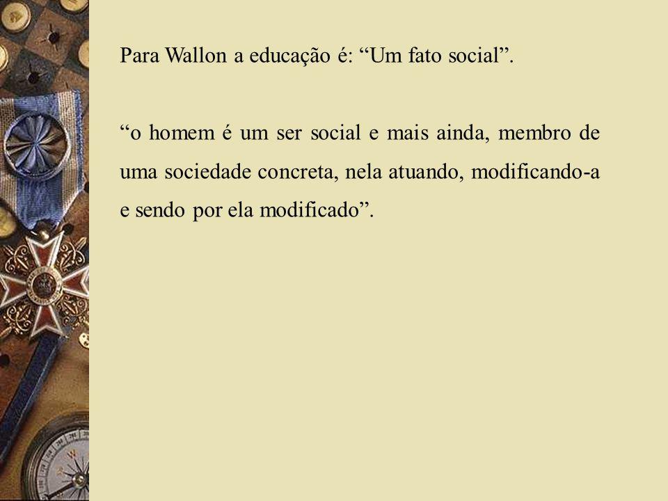 Para Wallon a educação é: Um fato social. o homem é um ser social e mais ainda, membro de uma sociedade concreta, nela atuando, modificando-a e sendo