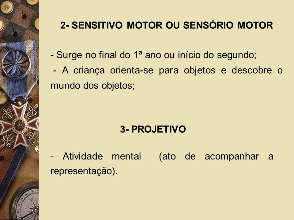2- SENSITIVO MOTOR OU SENSÓRIO MOTOR - Surge no final do 1ª ano ou início do segundo; - A criança orienta-se para objetos e descobre o mundo dos objet