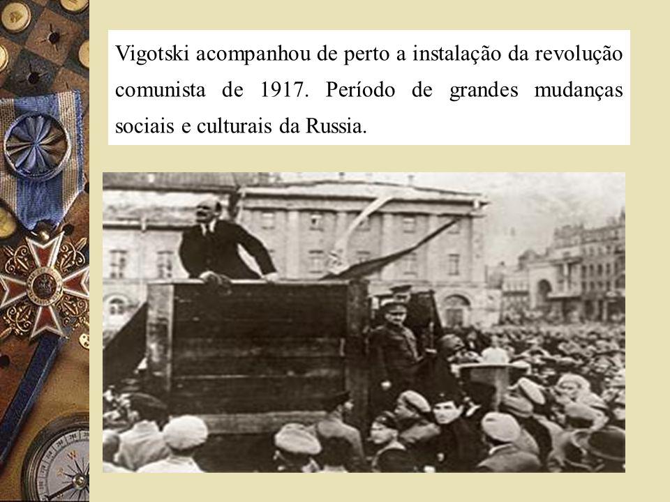 Vigotski acompanhou de perto a instalação da revolução comunista de 1917. Período de grandes mudanças sociais e culturais da Russia.