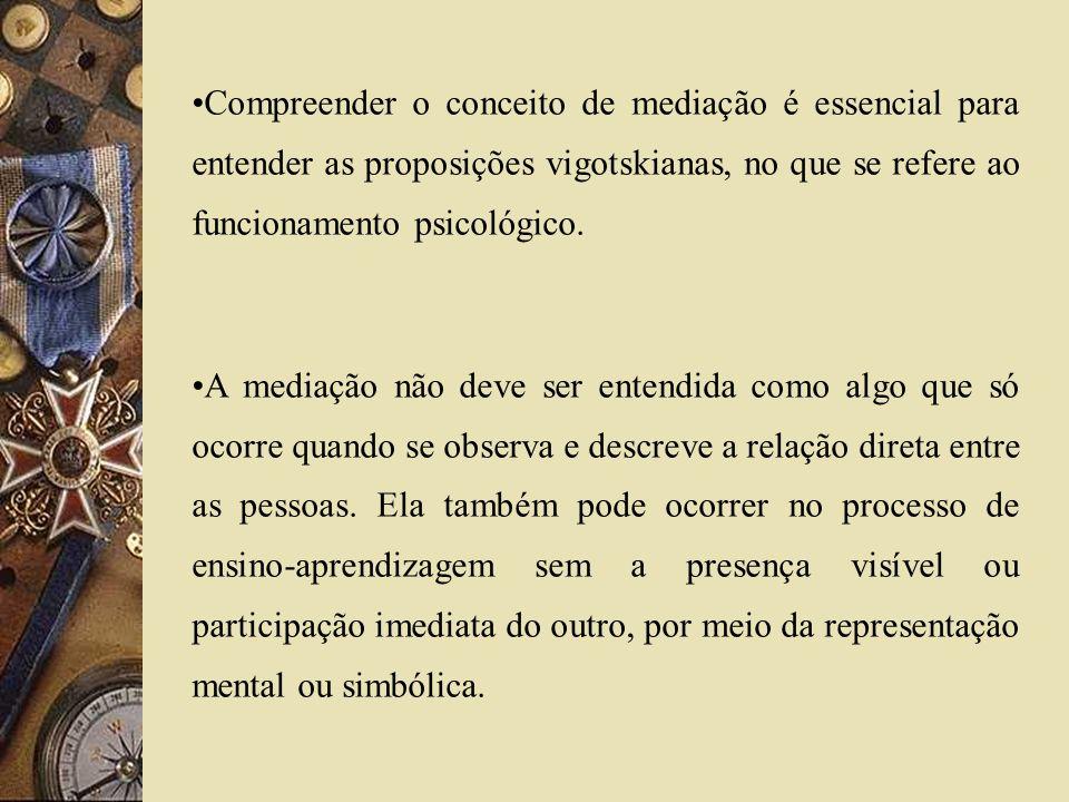 Compreender o conceito de mediação é essencial para entender as proposições vigotskianas, no que se refere ao funcionamento psicológico. A mediação nã
