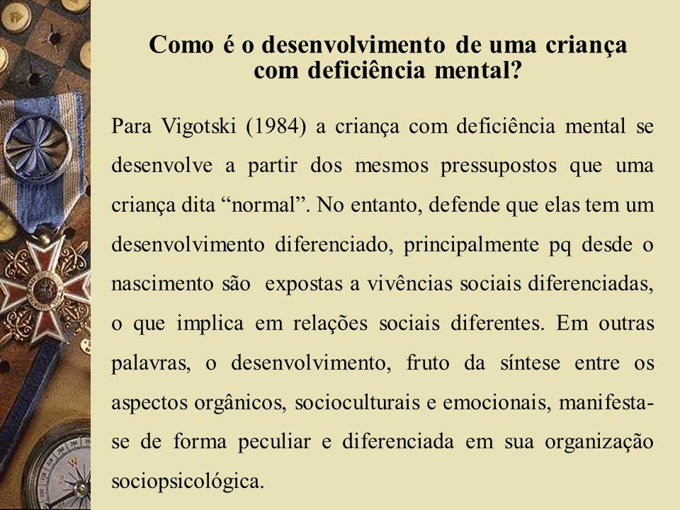 Como é o desenvolvimento de uma criança com deficiência mental? Para Vigotski (1984) a criança com deficiência mental se desenvolve a partir dos mesmo