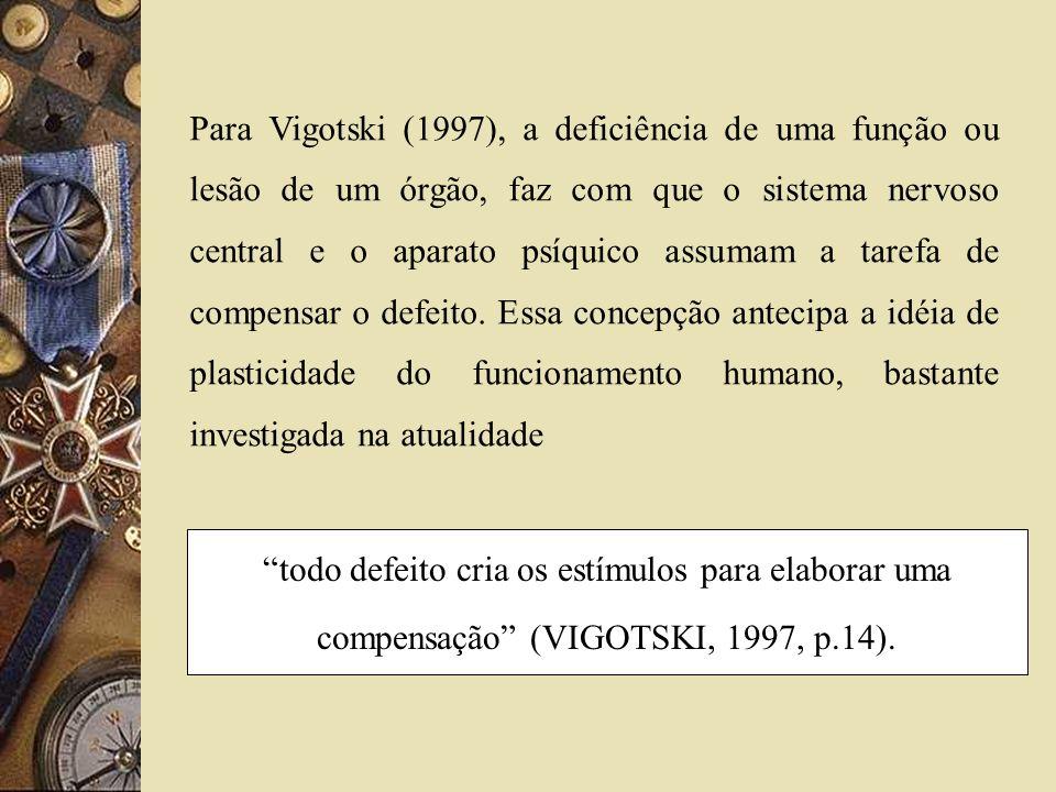Para Vigotski (1997), a deficiência de uma função ou lesão de um órgão, faz com que o sistema nervoso central e o aparato psíquico assumam a tarefa de