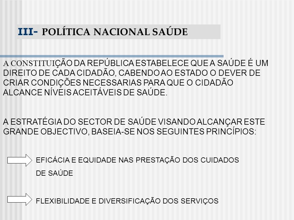 III- POLÍTICA NACIONAL SAÚDE A CONSTITUI ÇÃO DA REPÚBLICA ESTABELECE QUE A SAÚDE É UM DIREITO DE CADA CIDADÃO, CABENDO AO ESTADO O DEVER DE CRIAR COND