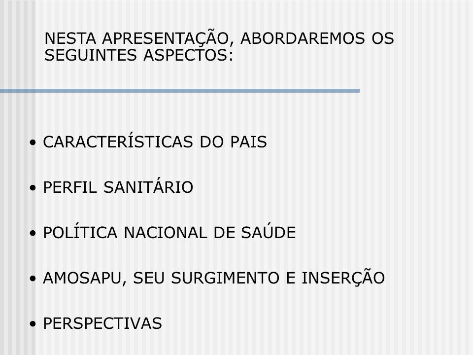 CARACTERÍSTICAS DO PAIS PERFIL SANITÁRIO POLÍTICA NACIONAL DE SAÚDE AMOSAPU, SEU SURGIMENTO E INSERÇÃO PERSPECTIVAS NESTA APRESENTAÇÃO, ABORDAREMOS OS
