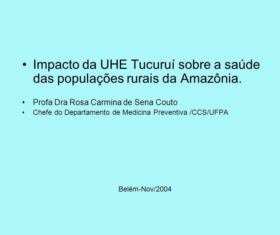 Impacto da UHE Tucuruí sobre a saúde das populações rurais da Amazônia. Profa Dra Rosa Carmina de Sena Couto Chefe do Departamento de Medicina Prevent