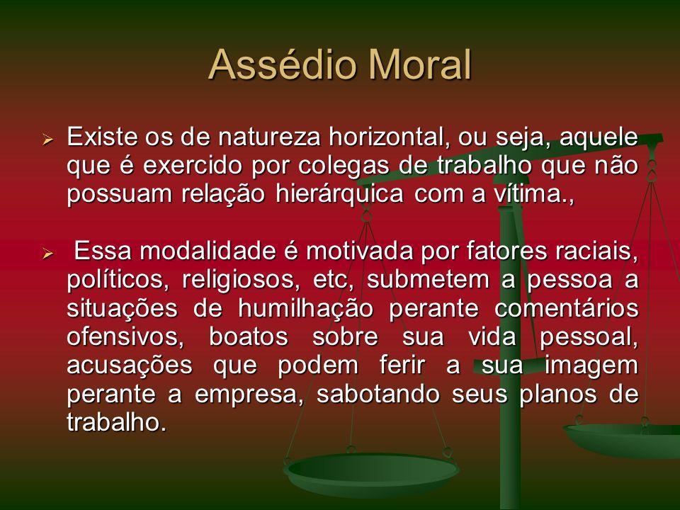 Assédio Moral Existe os de natureza horizontal, ou seja, aquele que é exercido por colegas de trabalho que não possuam relação hierárquica com a vítim