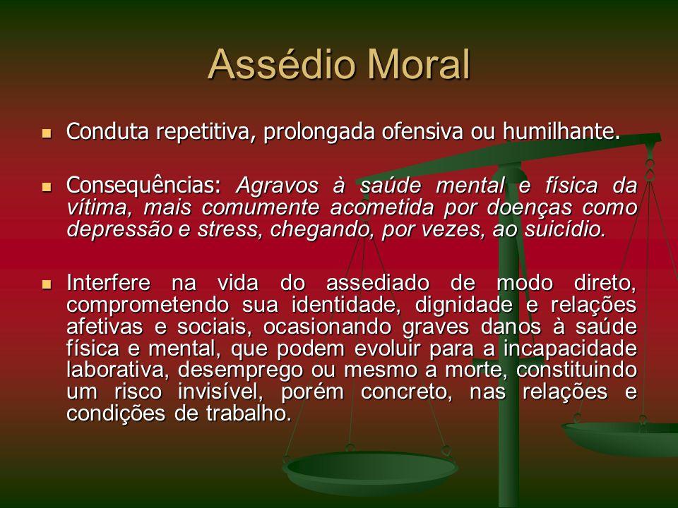 Assédio Moral Conduta repetitiva, prolongada ofensiva ou humilhante. Conduta repetitiva, prolongada ofensiva ou humilhante. Consequências: Agravos à s