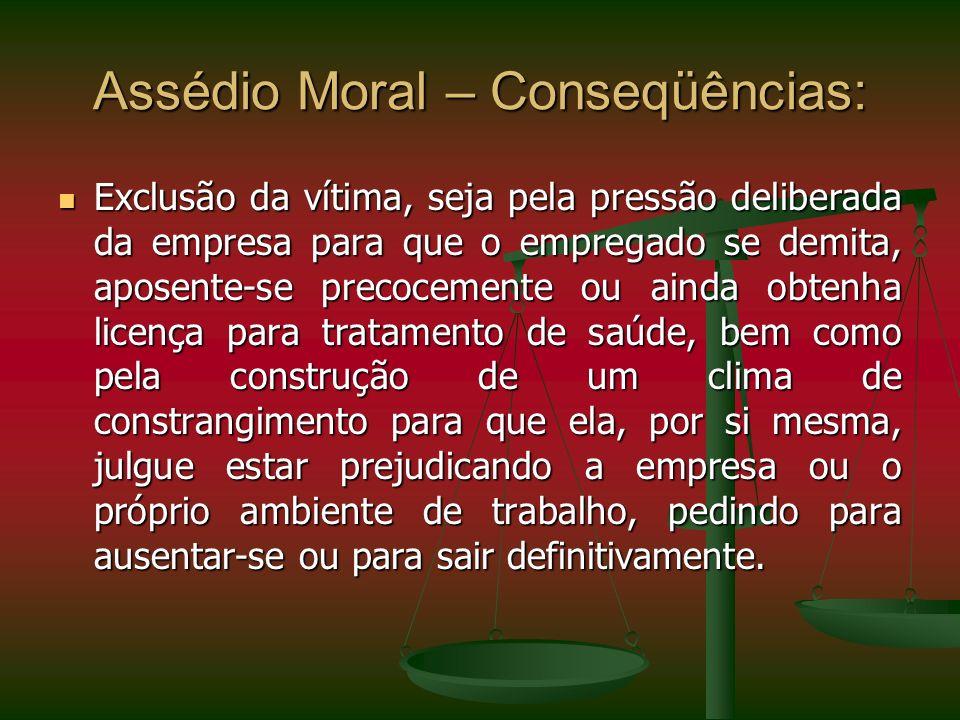 Assédio Moral – Conseqüências: Exclusão da vítima, seja pela pressão deliberada da empresa para que o empregado se demita, aposente-se precocemente ou