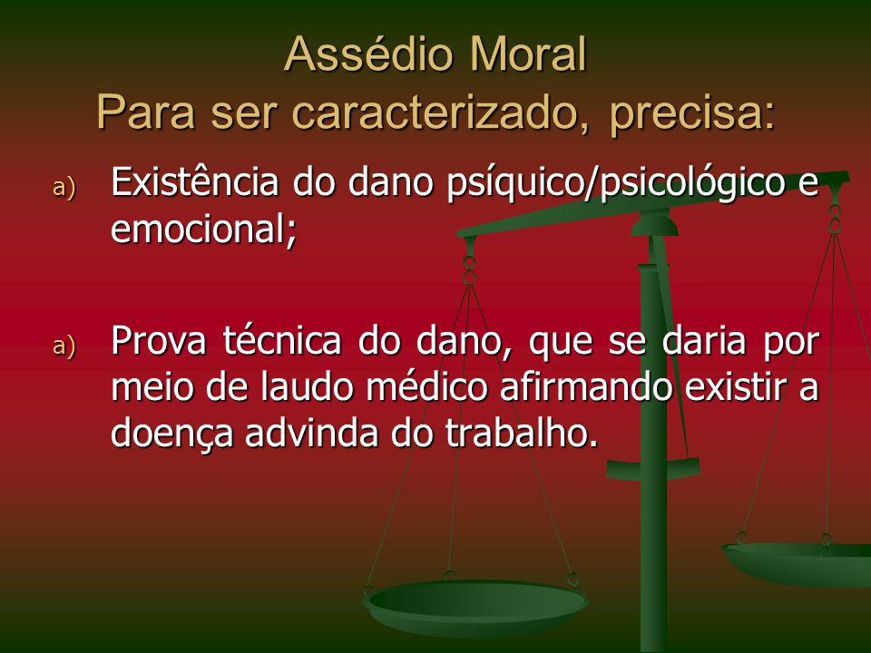 Assédio Moral Para ser caracterizado, precisa: a) Existência do dano psíquico/psicológico e emocional; a) Prova técnica do dano, que se daria por meio