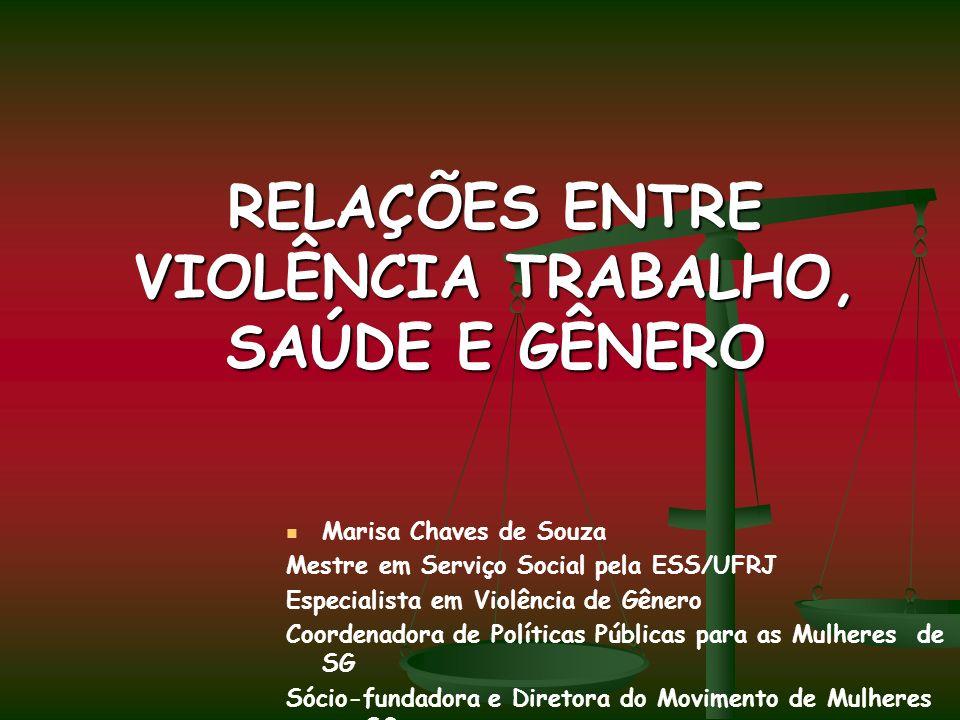 RELAÇÕES ENTRE VIOLÊNCIA TRABALHO, SAÚDE E GÊNERO Marisa Chaves de Souza Mestre em Serviço Social pela ESS/UFRJ Especialista em Violência de Gênero Co