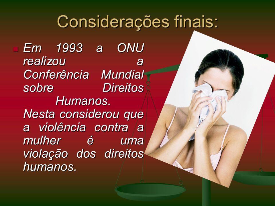 Considerações finais: Em 1993 a ONU realizou a Conferência Mundial sobre Direitos Humanos. Nesta considerou que a violência contra a mulher é uma viol
