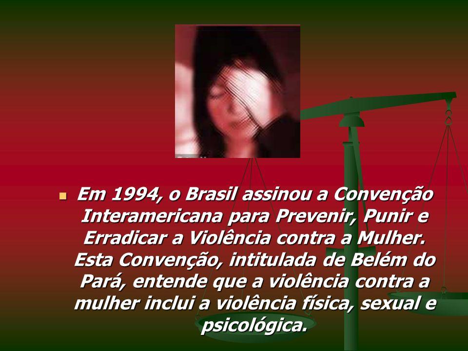 Em 1994, o Brasil assinou a Convenção Interamericana para Prevenir, Punir e Erradicar a Violência contra a Mulher. Esta Convenção, intitulada de Belém