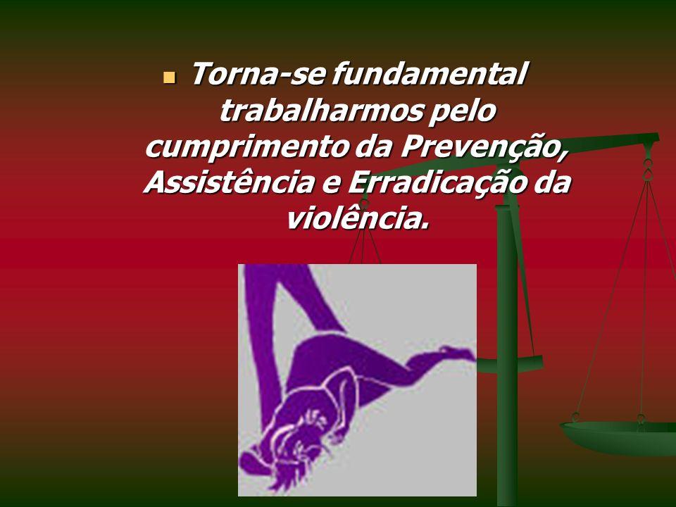 Torna-se fundamental trabalharmos pelo cumprimento da Prevenção, Assistência e Erradicação da violência. Torna-se fundamental trabalharmos pelo cumpri