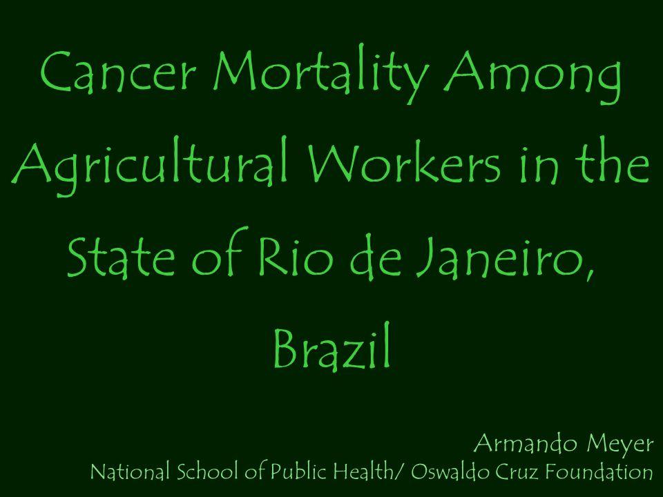 Cancer Mortality Among Agricultural Workers in the State of Rio de Janeiro, Brazil Armando Meyer National School of Public Health/ Oswaldo Cruz Founda