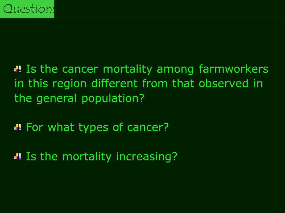 Questions Is the cancer mortality among farmworkers in this region different from that observed in the general population? For what types of cancer? I