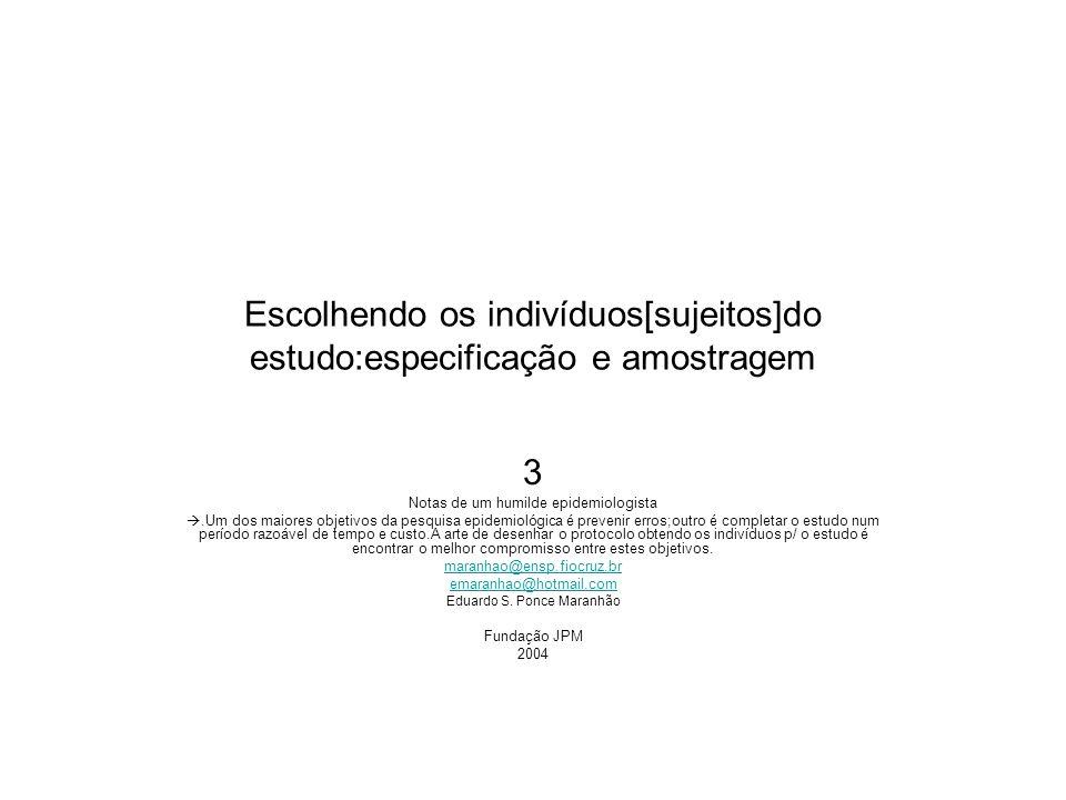 Escolhendo os indivíduos[sujeitos]do estudo:especificação e amostragem 3 Notas de um humilde epidemiologista.Um dos maiores objetivos da pesquisa epid