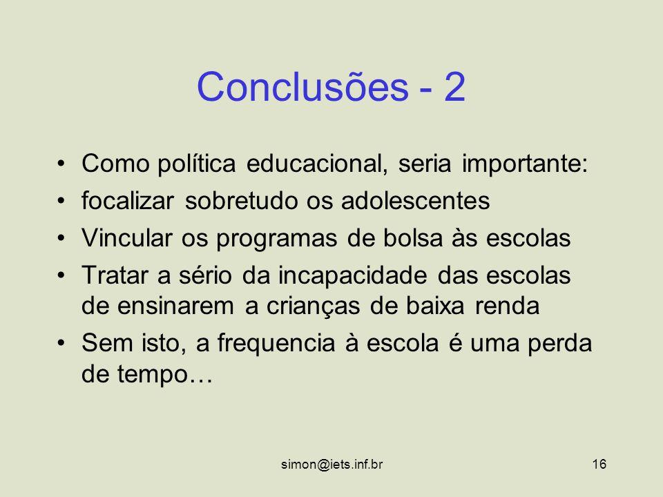 simon@iets.inf.br16 Conclusões - 2 Como política educacional, seria importante: focalizar sobretudo os adolescentes Vincular os programas de bolsa às