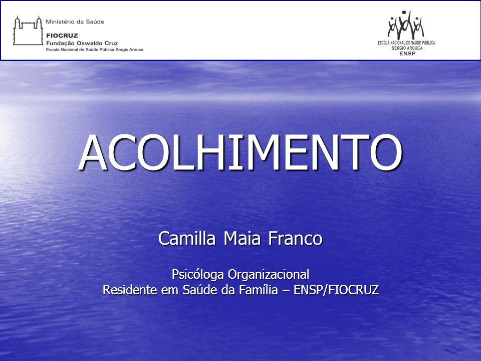ACOLHIMENTO Camilla Maia Franco Psicóloga Organizacional Residente em Saúde da Família – ENSP/FIOCRUZ