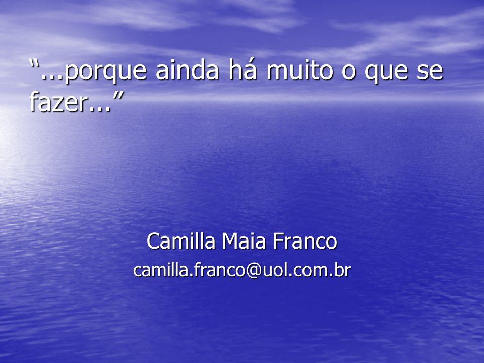 ...porque ainda há muito o que se fazer... Camilla Maia Franco camilla.franco@uol.com.br