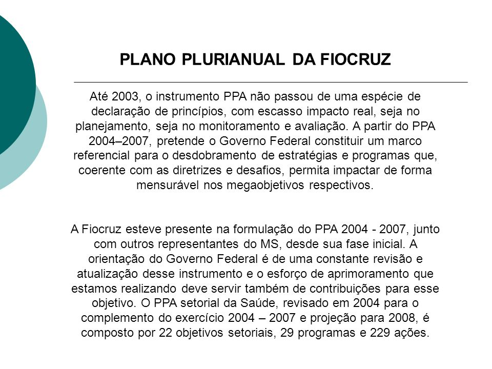 PLANO PLURIANUAL DA FIOCRUZ Até 2003, o instrumento PPA não passou de uma espécie de declaração de princípios, com escasso impacto real, seja no plane