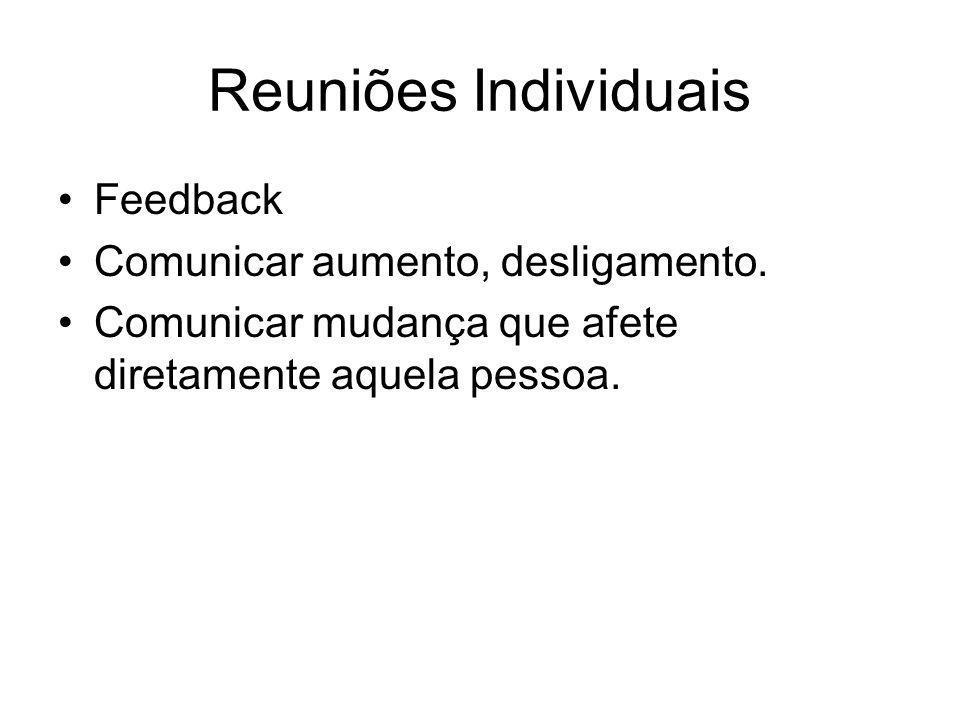 Reuniões Individuais Feedback Comunicar aumento, desligamento. Comunicar mudança que afete diretamente aquela pessoa.