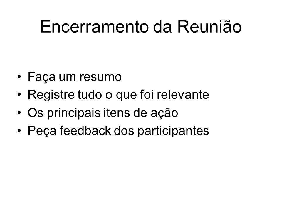 Encerramento da Reunião Faça um resumo Registre tudo o que foi relevante Os principais itens de ação Peça feedback dos participantes
