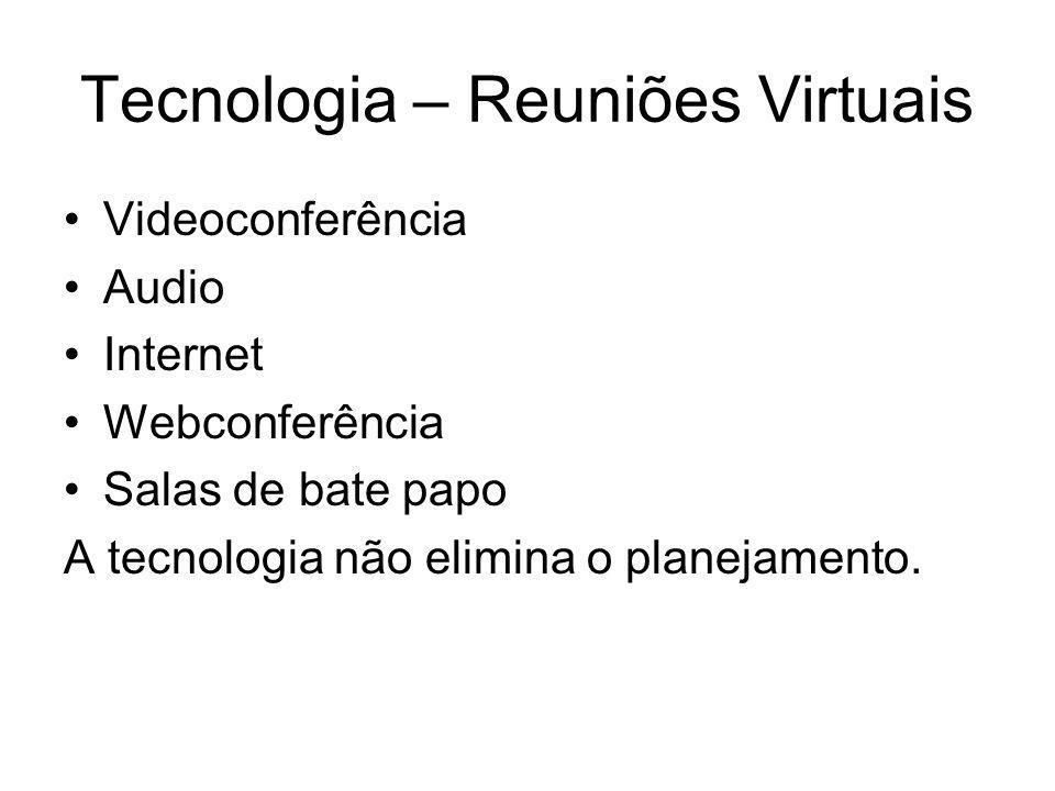 Tecnologia – Reuniões Virtuais Videoconferência Audio Internet Webconferência Salas de bate papo A tecnologia não elimina o planejamento.
