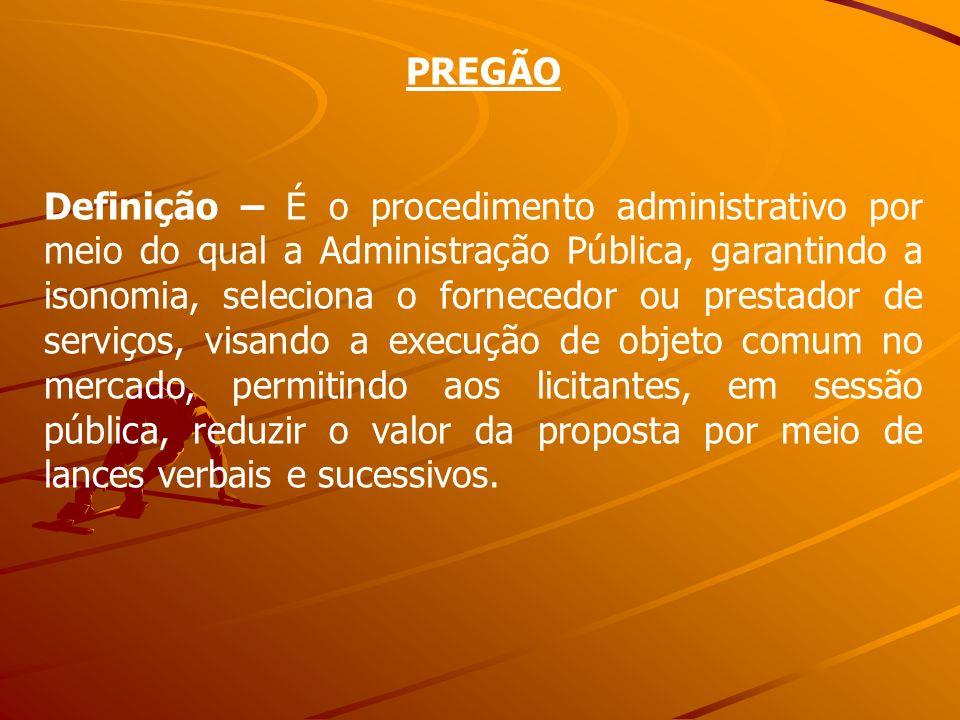 PREGÃO Definição – É o procedimento administrativo por meio do qual a Administração Pública, garantindo a isonomia, seleciona o fornecedor ou prestado