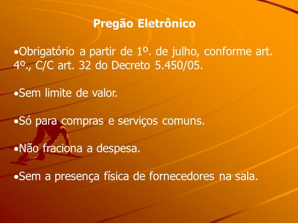 Pregão Eletrônico Obrigatório a partir de 1º. de julho, conforme art. 4º., C/C art. 32 do Decreto 5.450/05. Sem limite de valor. Só para compras e ser