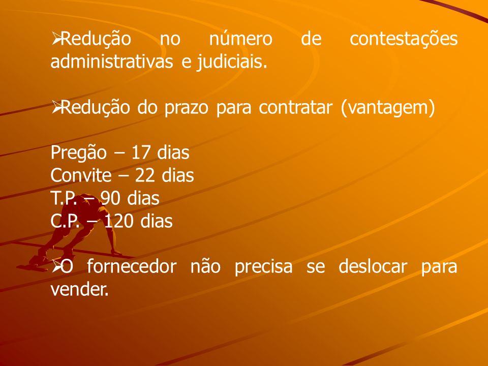 Redução no número de contestações administrativas e judiciais. Redução do prazo para contratar (vantagem) Pregão – 17 dias Convite – 22 dias T.P. – 90