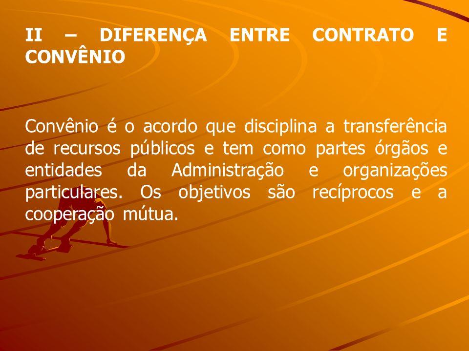 II – DIFERENÇA ENTRE CONTRATO E CONVÊNIO Convênio é o acordo que disciplina a transferência de recursos públicos e tem como partes órgãos e entidades
