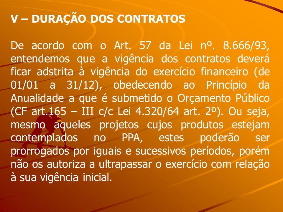 V – DURAÇÃO DOS CONTRATOS De acordo com o Art. 57 da Lei nº. 8.666/93, entendemos que a vigência dos contratos deverá ficar adstrita à vigência do exe