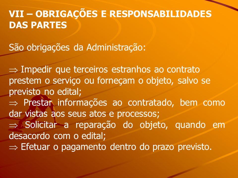 VII – OBRIGAÇÕES E RESPONSABILIDADES DAS PARTES São obrigações da Administração: Impedir que terceiros estranhos ao contrato prestem o serviço ou forn