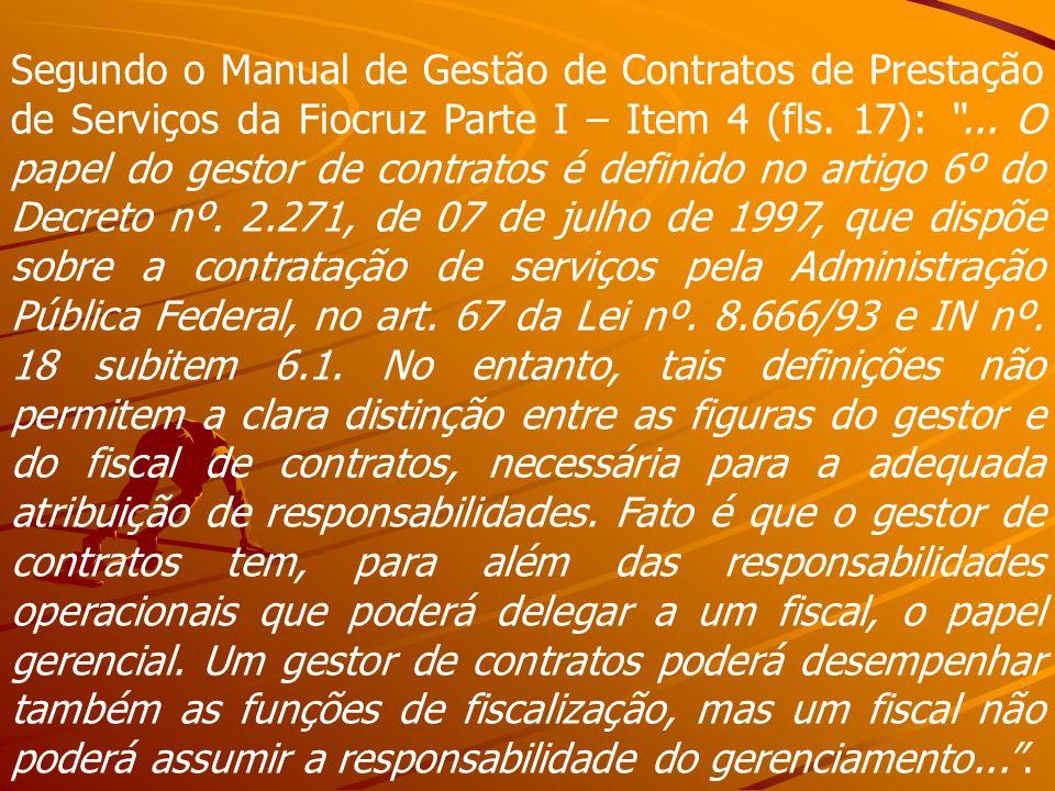 Segundo o Manual de Gestão de Contratos de Prestação de Serviços da Fiocruz Parte I – Item 4 (fls. 17):... O papel do gestor de contratos é definido n