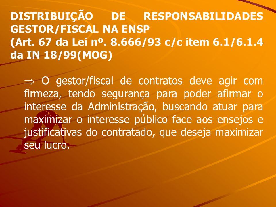 DISTRIBUIÇÃO DE RESPONSABILIDADES GESTOR/FISCAL NA ENSP (Art. 67 da Lei nº. 8.666/93 c/c item 6.1/6.1.4 da IN 18/99(MOG) O gestor/fiscal de contratos