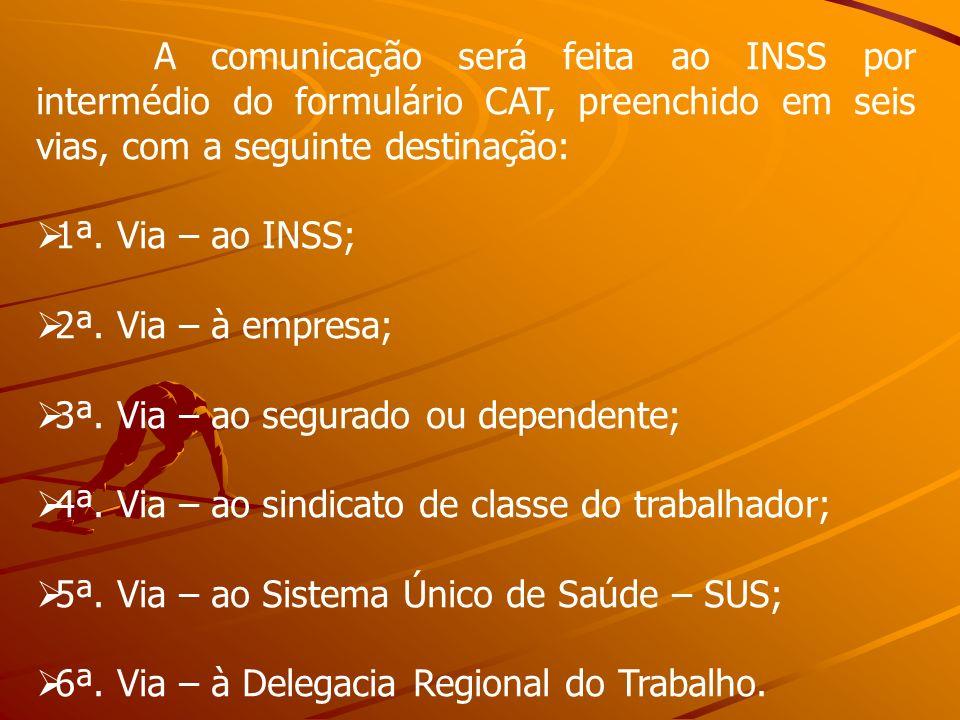 A comunicação será feita ao INSS por intermédio do formulário CAT, preenchido em seis vias, com a seguinte destinação: 1ª. Via – ao INSS; 2ª. Via – à