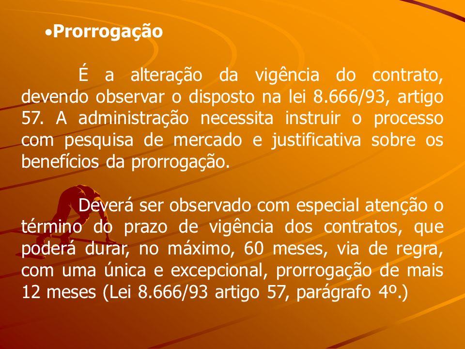 Prorrogação É a alteração da vigência do contrato, devendo observar o disposto na lei 8.666/93, artigo 57. A administração necessita instruir o proces