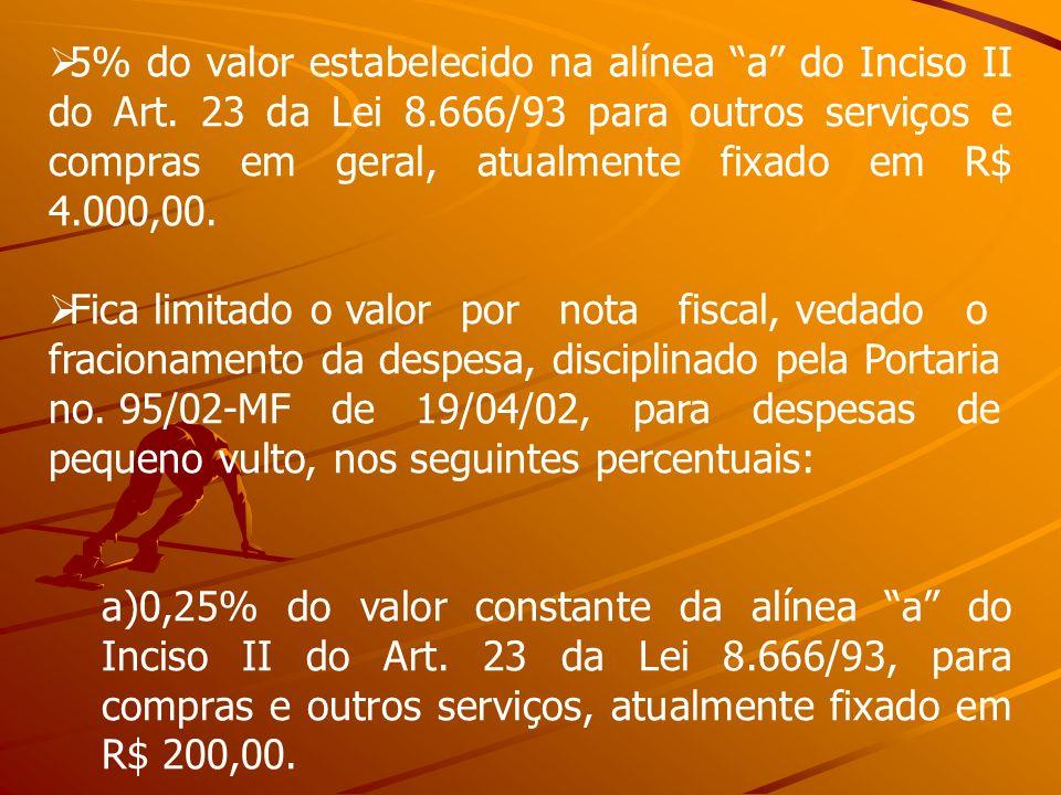 5% do valor estabelecido na alínea a do Inciso II do Art. 23 da Lei 8.666/93 para outros serviços e compras em geral, atualmente fixado em R$ 4.000,00